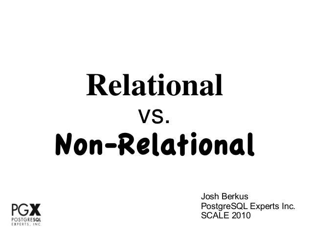 Relational     vs.Non-Relational           Josh Berkus           PostgreSQL Experts Inc.           SCALE 2010