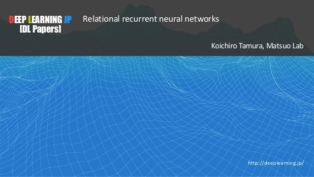 DEEPLEARNINGJP [DL Papers] Relational recurrent neural networks Koichiro Tamura, Matsuo Lab http://deeplearning.jp/