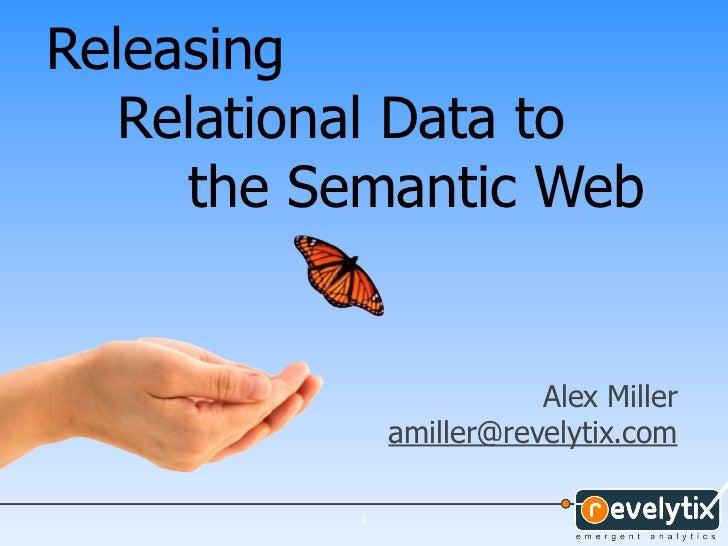 Releasing   Relational Data to      the Semantic Web                          Alex Miller               amiller@revelytix....