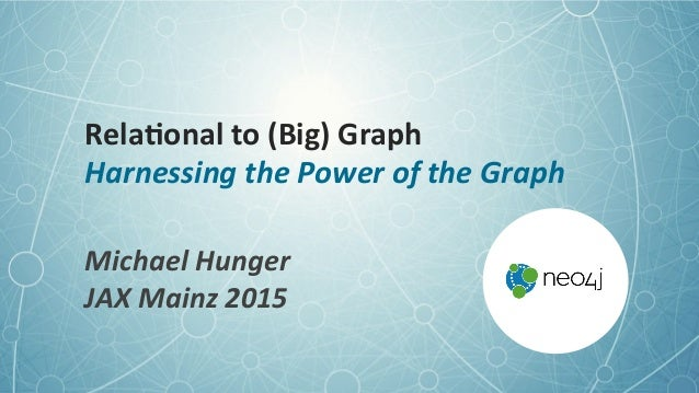 Rela%onal	   to	   (Big)	   Graph	    Harnessing	   the	   Power	   of	   the	   Graph	    Michael	   Hunger	    JAX	   Ma...