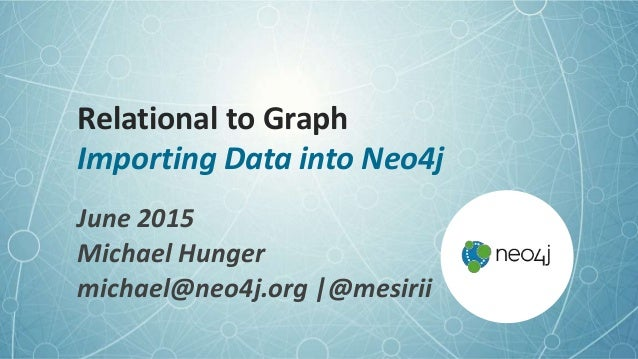Relational to Graph Importing Data into Neo4j June 2015 Michael Hunger michael@neo4j.org |@mesirii
