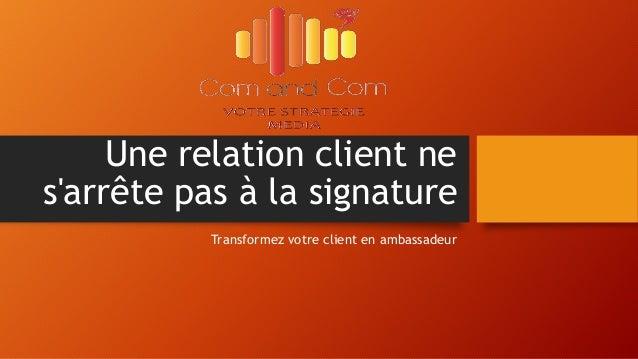 Une relation client ne s'arrête pas à la signature Transformez votre client en ambassadeur