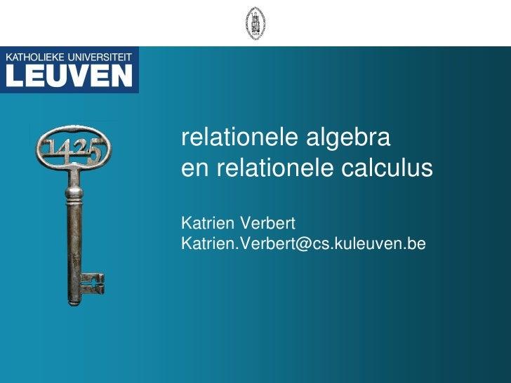 relationele algebra en relationele calculus  dr. Katrien Verbert Katrien.Verbert@cs.kuleuven.be
