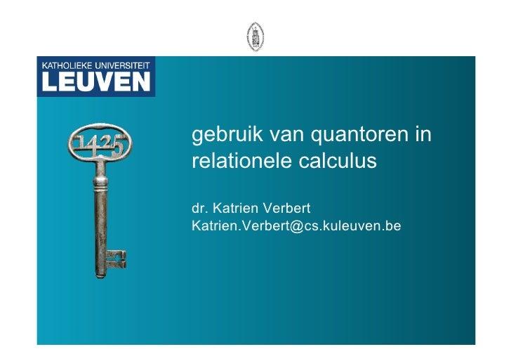 gebruik van quantoren in relationele calculus  dr. Katrien Verbert Katrien.Verbert@cs.kuleuven.be