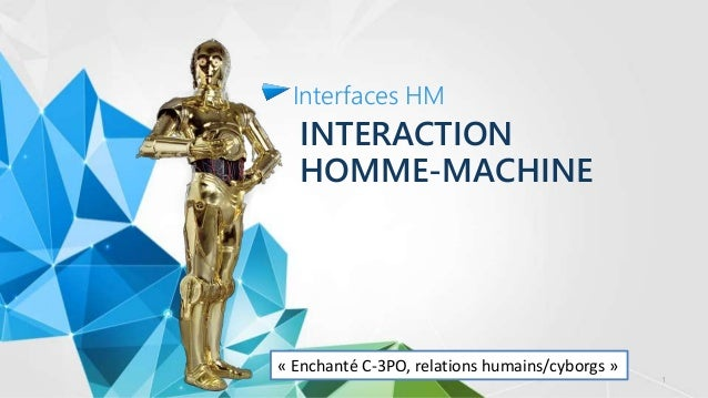 INTERACTION HOMME-MACHINE Interfaces HM « Enchanté C-3PO, relations humains/cyborgs » 1