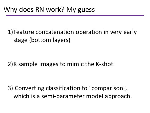 Why does RN work? My guess 1)Feature concatenation operation in very early stage (bottom layers) 2)K sample images to mimi...