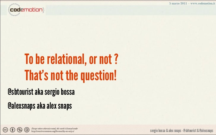 To be relational, or not ?      Thats not the question!@sbtourist aka sergio bossa@alexsnaps aka alex snaps               ...