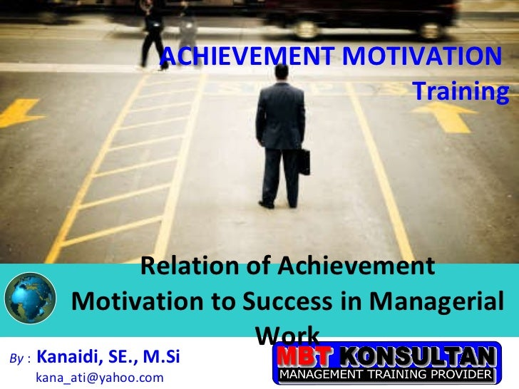 Relation of Achievement Motivation to Success in Managerial Work By  :   Kanaidi, SE., M.Si  [email_address] ACHIEVEMENT M...