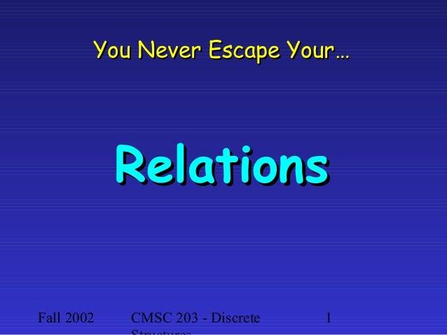 You Never Escape Your…  Relations Fall 2002  CMSC 203 - Discrete  1