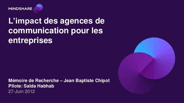 L'impact des agences decommunication pour lesentreprisesMémoire de Recherche – Jean Baptiste ChipotPilote: Saïda Habhab27-...