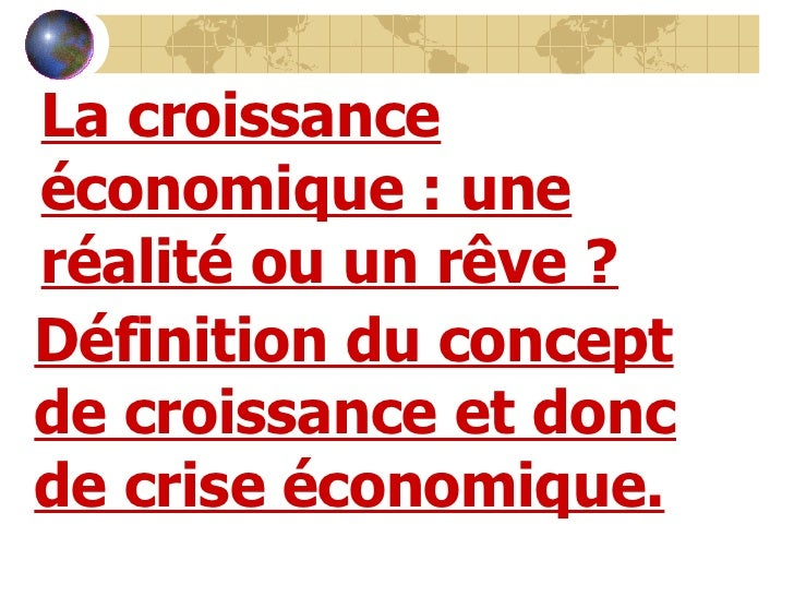 La croissance économique: une réalité ou un rêve? Définition du concept de croissance et donc de crise économique.