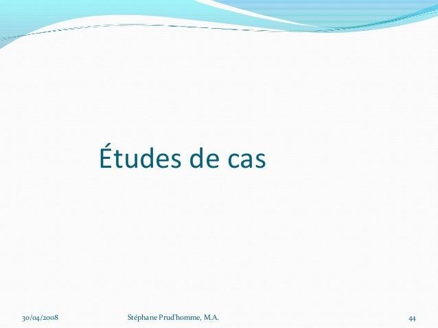 Études de cas30/04/2008     Stéphane Prudhomme, M.A.   44