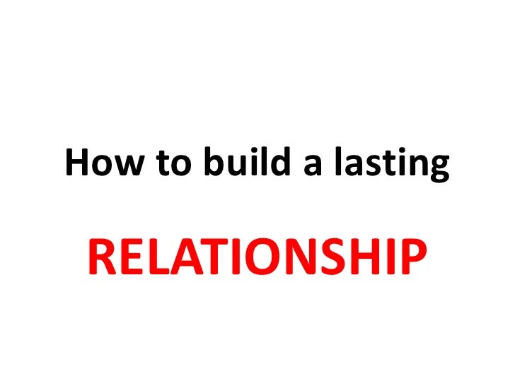 How to build a lasting RELATIONSHIP
