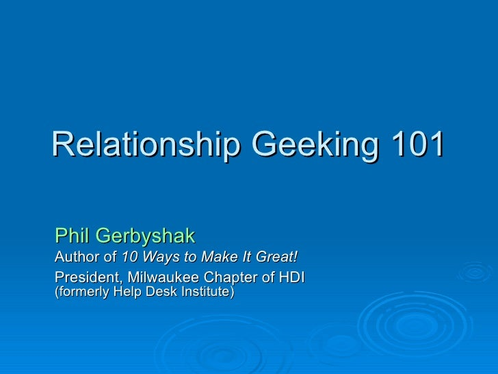 Relationship Geeking 101 Phil Gerbyshak Author of  10 Ways to Make It Great! President, Milwaukee Chapter of HDI   (former...