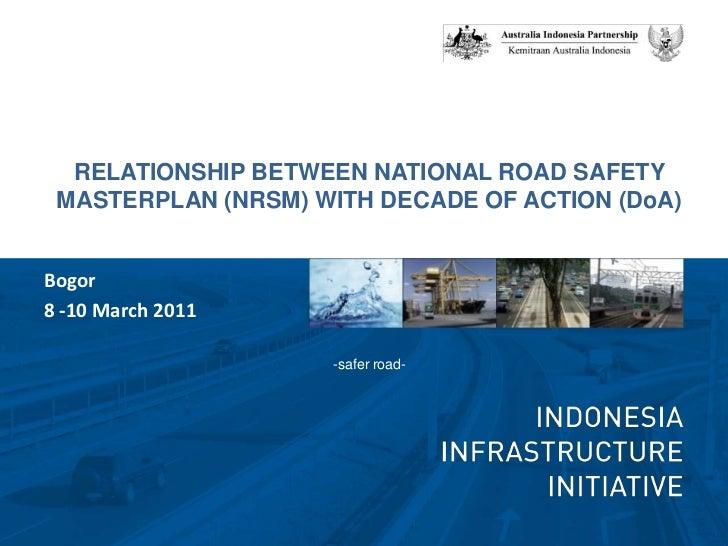 RELATIONSHIP BETWEEN NATIONAL ROAD SAFETY MASTERPLAN (NRSM) WITH DECADE OF ACTION (DoA)<br />-safer road-<br />Bogor <br /...