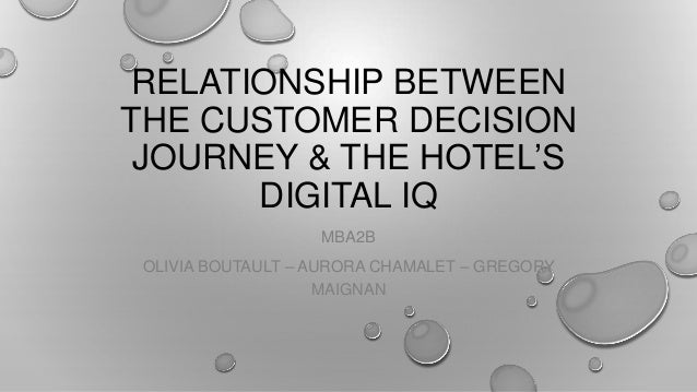 RELATIONSHIP BETWEEN THE CUSTOMER DECISION JOURNEY & THE HOTEL'S DIGITAL IQ MBA2B OLIVIA BOUTAULT – AURORA CHAMALET – GREG...