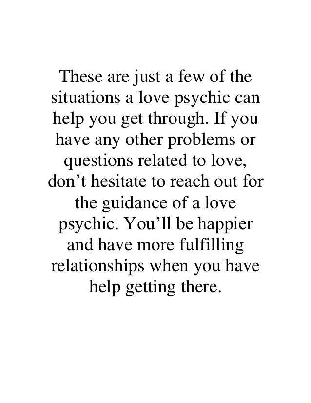 These are just a few of the situations a love psychic can help you get through. If you have any other problems or question...