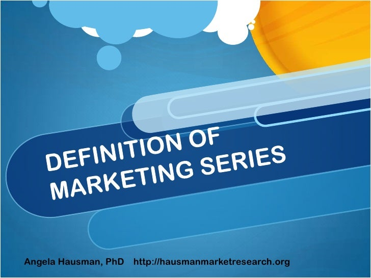 DEFINITION OF MARKETING SERIES<br />Angela Hausman, PhD    http://hausmanmarketresearch.org<br />