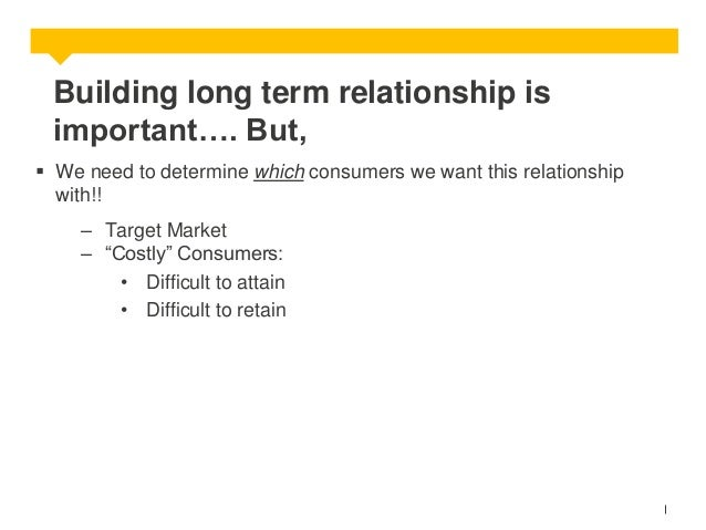 Building long term relationship is important…. But,  We need to determine which consumers we want this relationship with!...