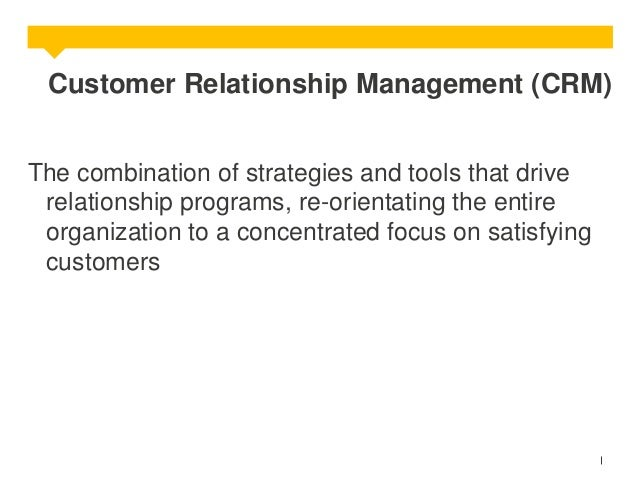 Customer Relationship Management (CRM) The combination of strategies and tools that drive relationship programs, re-orient...