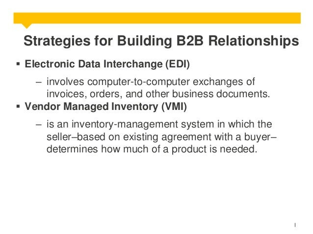 Strategies for Building B2B Relationships  Electronic Data Interchange (EDI)  – involves computer-to-computer exchanges o...