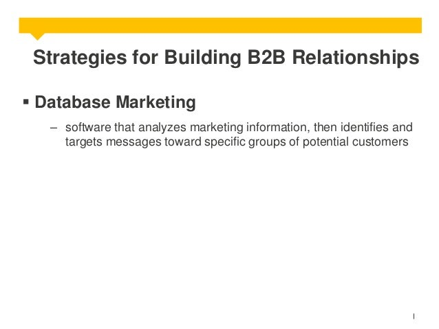 Strategies for Building B2B Relationships  Database Marketing – software that analyzes marketing information, then identi...