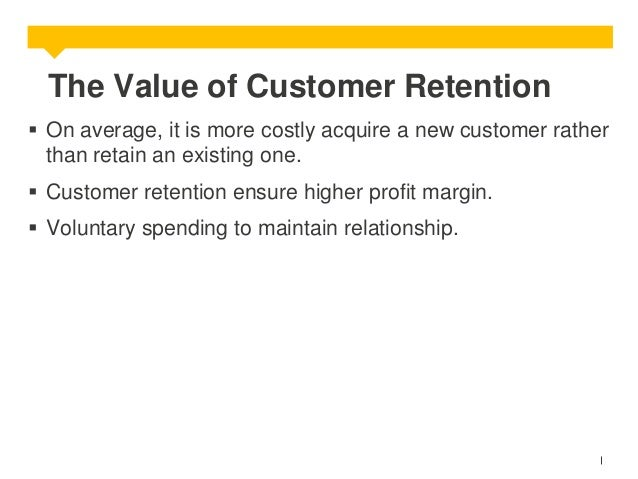 The Value of Customer Retention  On average, it is more costly acquire a new customer rather than retain an existing one....