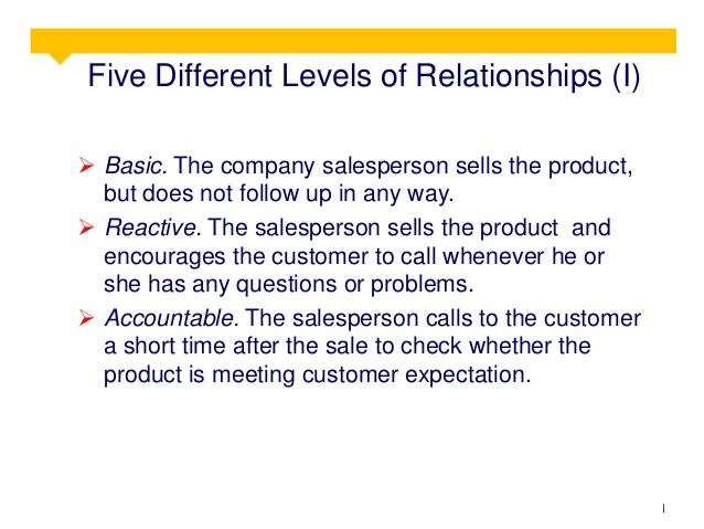 Five Different Levels of Relationships (I)  Basic. The company salesperson sells the product, but does not follow up in a...
