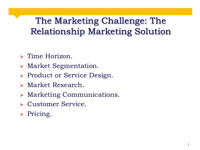 The Marketing Challenge: The Relationship Marketing Solution         Time Horizon. Market Segmentation. Product or ...