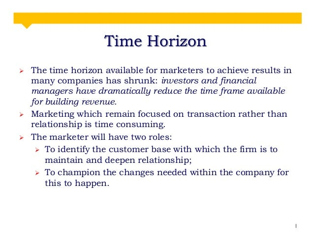 Time Horizon      The time horizon available for marketers to achieve results in many companies has shrunk: investors a...