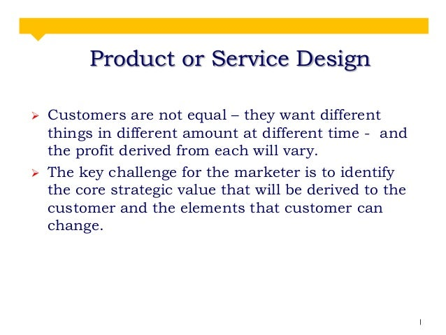Product or Service Design     Customers are not equal – they want different things in different amount at different time...
