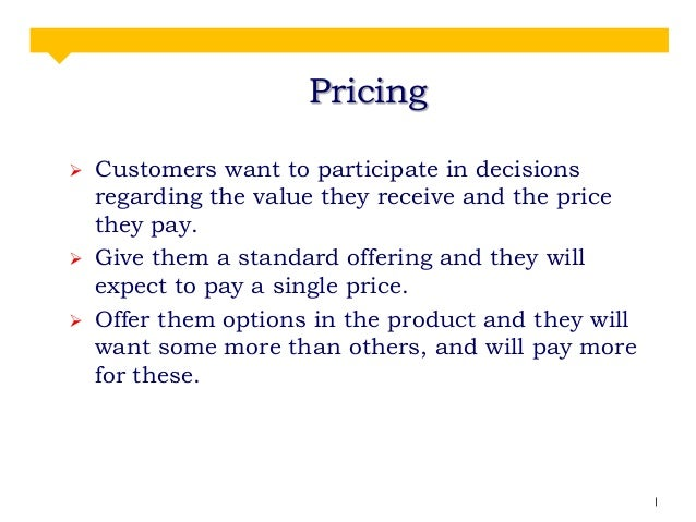 Pricing      Customers want to participate in decisions regarding the value they receive and the price they pay. Give t...