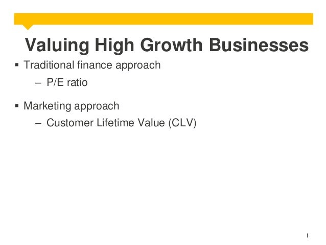 Valuing High Growth Businesses  Traditional finance approach – P/E ratio  Marketing approach  – Customer Lifetime Value ...