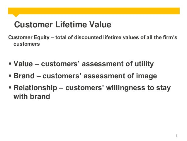 Customer Lifetime Value Customer Equity – total of discounted lifetime values of all the firm's customers   Value – custo...