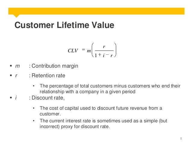 Customer Lifetime Value CLV  r  m 1   m  r  : Contribution margin   r  i  : Retention rate •   i  The percentage of tot...
