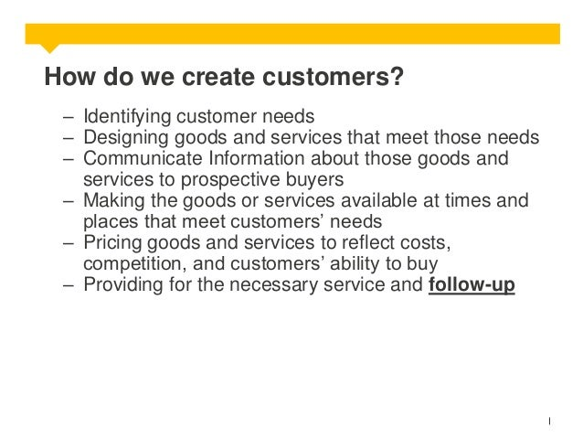 How do we create customers? – Identifying customer needs – Designing goods and services that meet those needs – Communicat...