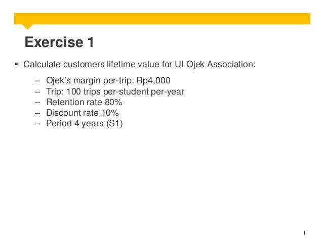Exercise 1  Calculate customers lifetime value for UI Ojek Association: – – – – –  Ojek's margin per-trip: Rp4,000 Trip: ...