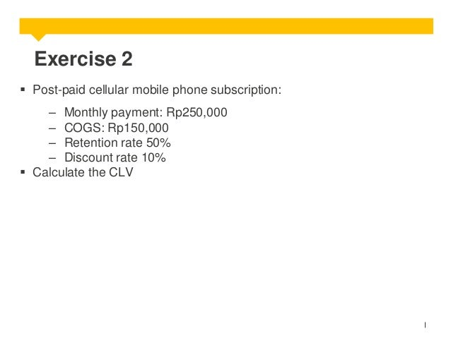 Exercise 2  Post-paid cellular mobile phone subscription: – Monthly payment: Rp250,000 – COGS: Rp150,000 – Retention rate...