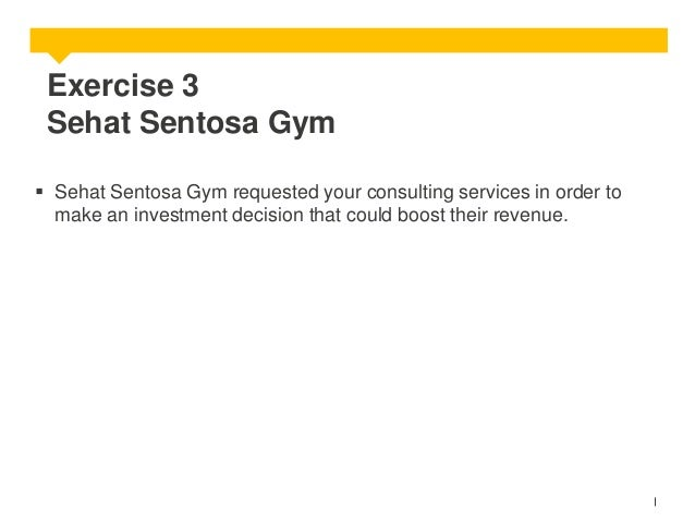 Exercise 3 Sehat Sentosa Gym  Sehat Sentosa Gym requested your consulting services in order to make an investment decisio...