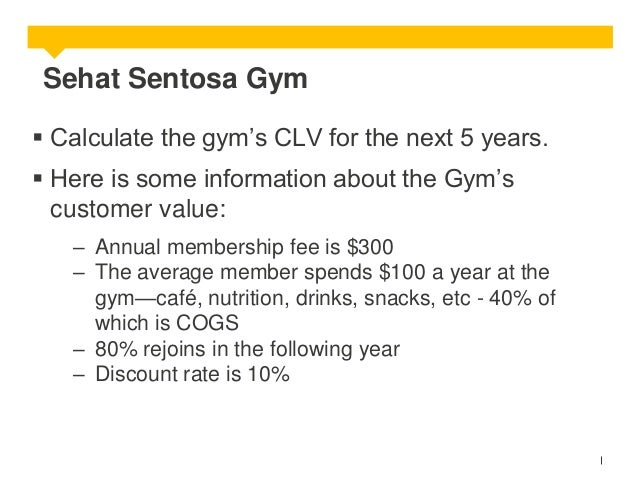 Sehat Sentosa Gym  Calculate the gym's CLV for the next 5 years.  Here is some information about the Gym's customer valu...