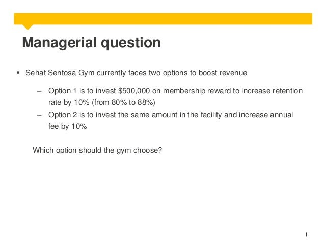 Managerial question  Sehat Sentosa Gym currently faces two options to boost revenue – Option 1 is to invest $500,000 on m...