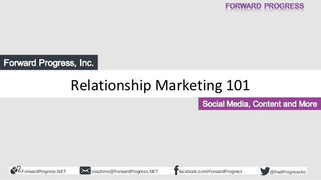 ForwardProgress.NET facebook.com/ForwardProgresscoachme@ForwardProgress.NET @FwdProgressInc Relationship Marketing 101