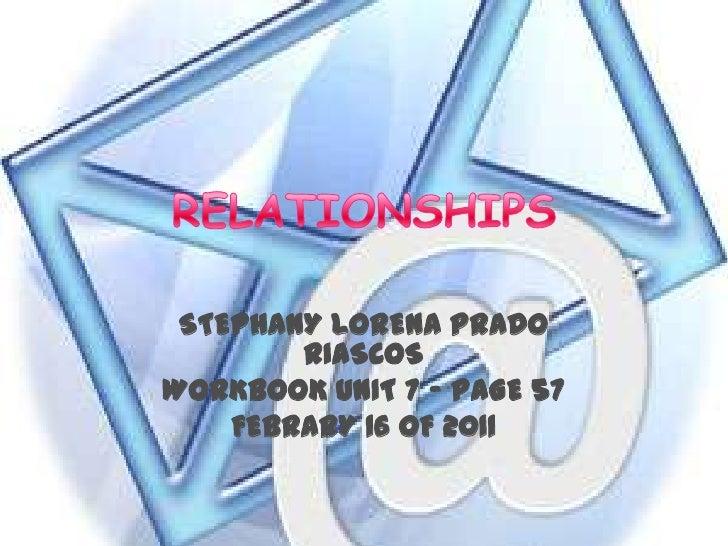 RELATIONSHIPS<br />STEPHANY LORENA PRADO RIASCOS<br />WORKBOOK UNIT 7 – PAGE 57<br />FEBRARY 16 OF 2011<br />