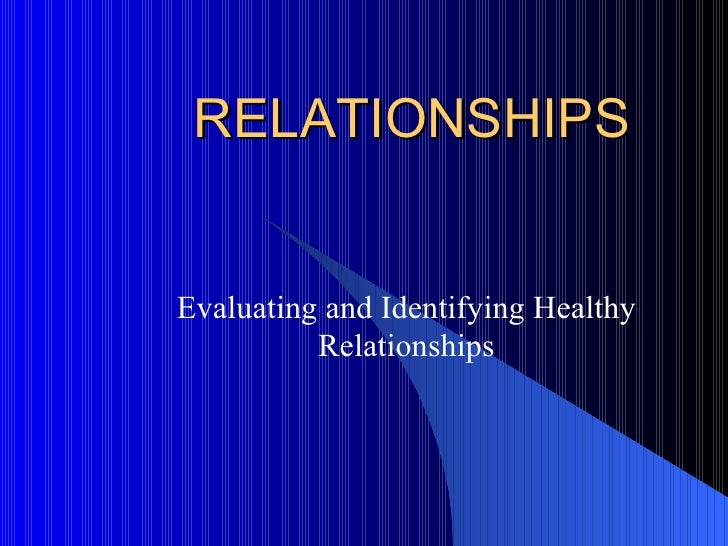 RELATIONSHIPS Evaluating and Identifying Healthy Relationships