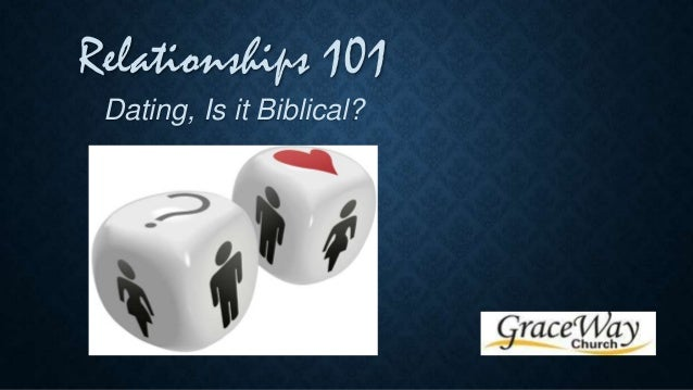 Relationships 101 Dating, Is it Biblical?