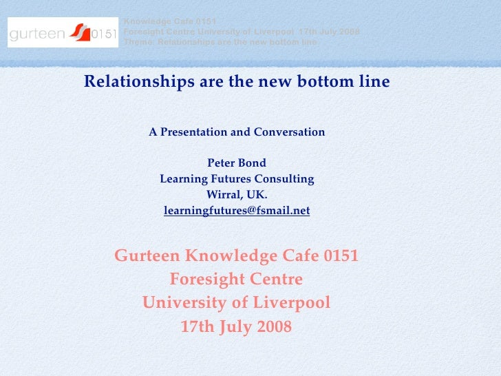 Knowledge Cafe 0151     Foresight Centre University of Liverpool 17th July 2008     Theme: Relationships are the new botto...