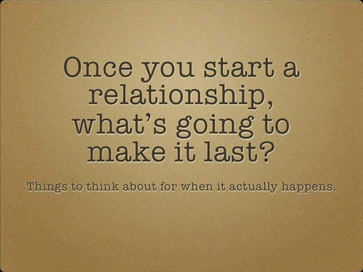 Once you start a        relationship,       what's going to        make it last? Things to think about for when it actuall...