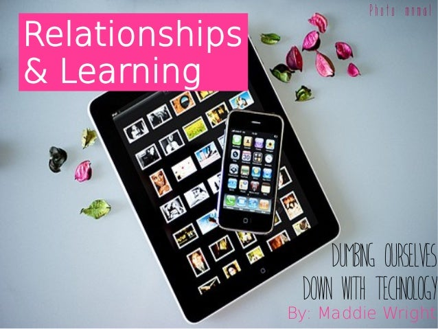 DUMBING OURSELVES DOWN WITH TECHNOLOGY Relationships & Learning Photo: mnmal By: Maddie Wright