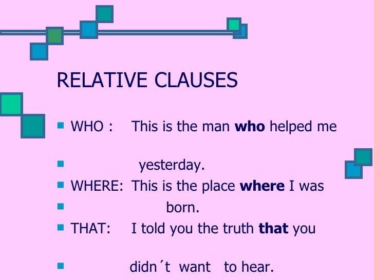 RELATIVE CLAUSES <ul><li>WHO :  This is the man  who  helped me  </li></ul><ul><li>yesterday. </li></ul><ul><li>WHERE: Thi...