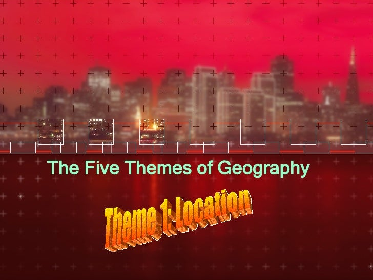 The Five Themes of Geography Theme 1: Location